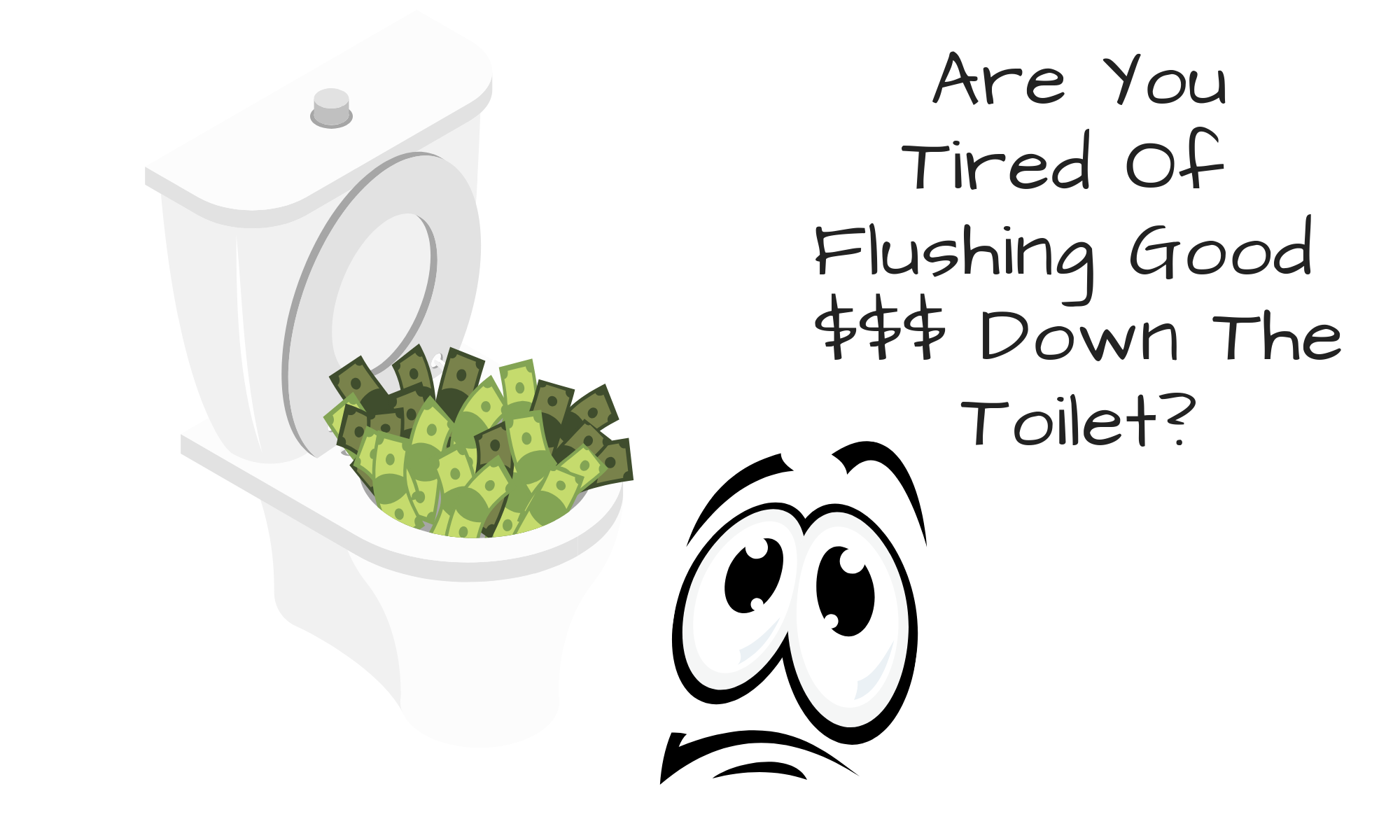 Are Tired Of Flowing Good Money Down The Toilet!